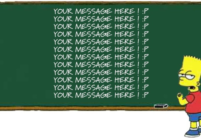 have your message written by Bart Simpson on chalkboard