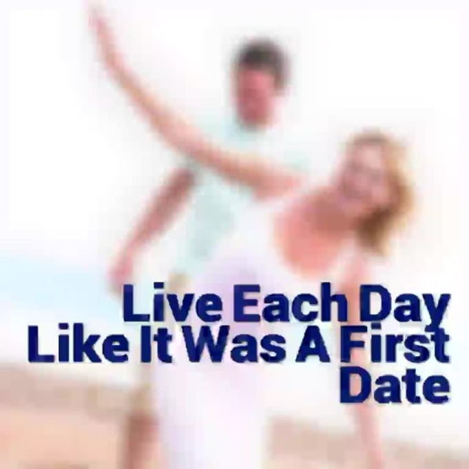 live each day like it was a first date