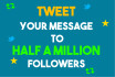 tweet your message to half a million followers