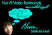 create a realistic and BELIEVABLE video testimonial for you