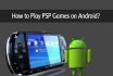 modify your android phone or laptop to play psp games